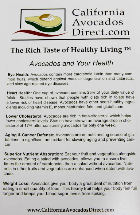 The Rich Taste of Healthy Living Avocados and Your Health Eye Health: Avocados contain more carotenoid lutein than many common fruits, which defend against macular degeneration and cataracts and slow age-related eye diseases. Heart Health: One cup of avocado contains 23% of your daily value of folate. Studies have shown that people with diets rich in folate have a lower risk of heart disease. Avocados have other heart-healthy ingredients including vitamin E, monounsaturated fats, and glutathione. Lower Cholesterol: Avocados are rich in beta-sitosterol, which helps lower cholesterol levels. Studies have shown an average drop in cholesterol of 17% after consuming avocados for only one week. Aging & Cancer Defense: Avocados are an outstanding source of glutathione, a significant antioxidant for slowing aging and preventing can cer. Superior Nutrient Absorption: Eat your fruit and vegetables alongside avocados. Eating a salad with avocados, allows you to absorb five times the amount of carotenoids than a salad without avocados. Nutrients in other fruits and vegetables are enhanced when eaten with avocado. Weight Loss: Avocados give your body a great deal of nutrition from eating a small quantity of food. This hearty fruit helps your body feel full longer and keeps your blood sugar levels from spiking. www.CaliforniaAvocadosDirect.com