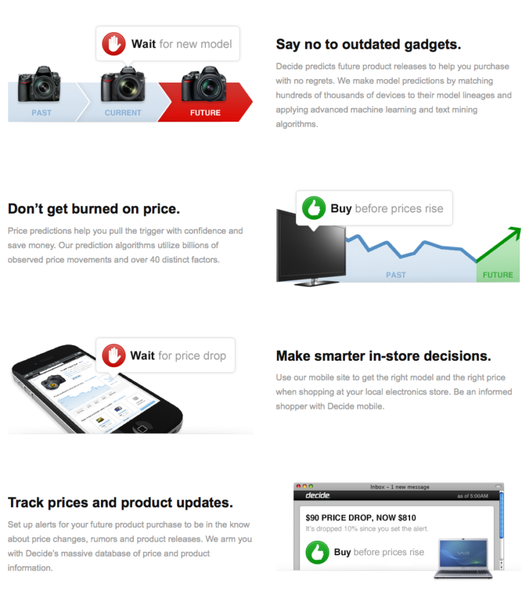 Say no to outdated gadgets. Decide predicts future product releases to help you purchase with no regrets. We make model predictions by matching hundreds of thousands of devices to their model lineages and applying advanced machine learning and text mining algorithms. Don't get burned on price. Price predictions help you pull the trigger with confidence and save money. Our prediction algorithms utilize billions of observed price movements and over 40 distinct factors. Make smarter in-store decisions. Use our mobile site to get the right model and the right price when shopping at your local electronics store. Be an informed shopper with Decide mobile. Track prices and product updates. Set up alerts for your future product purchase to be in the know about price changes, rumors and product releases. We arm you with Decide's massive database of price and product information.